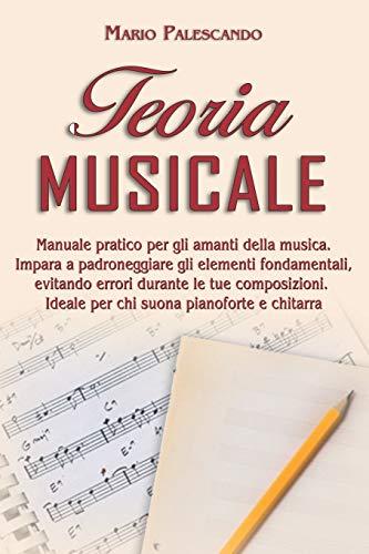 Teoria Musicale: Manuale Pratico per gli Amanti della Musica. Impara a Padroneggiare gli Elementi Fondamentali, Evitando Errori Durante le tue Composizioni. Ideale per Chi Suona Pianoforte e Chitarra