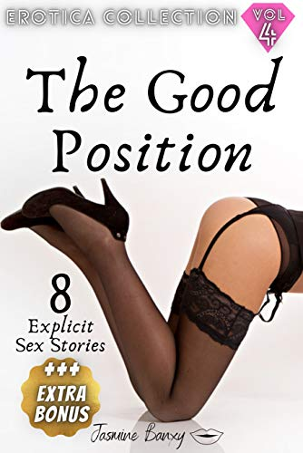 The Good Position: Forbidden and Explicit Sex Stories For Adults 8 Extremely Naughty Erotic Books Erotica Collection Vol.4