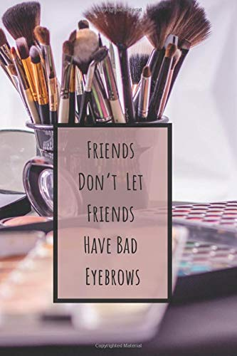 Friends Don't Let Friends Have Bad Eyebrows: Makeup Organizer Notebook Bullet Journal Diary ( Make Up Junkies Must-Have )( 110 Pages Grid Paper 6 x 9 ) (Beauty Quotes Notebooks, Band 15)