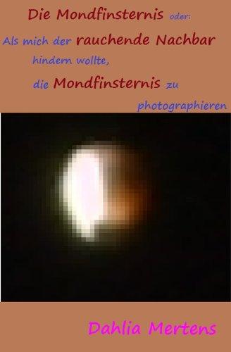 Die Mondfinsternis: Oder: Als mich der rauchende Nachbar hindern wollte, die Mondfinsternis zu photographieren (Raucher als Nachbarn 2)