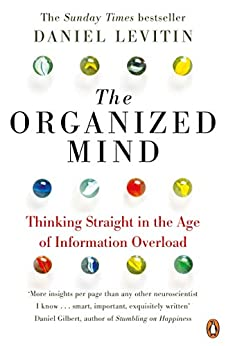 The Organized Mind: Thinking Straight in the Age of Information Overload by [Daniel Levitin]