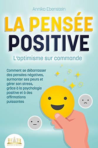 LA PENSÉE POSITIVE - L'optimisme sur commande: Comment se débarrasser des pensées négatives, surmonter ses peurs et gérer son stress, grâce à la psychologie positive et à des affirmations puissantes