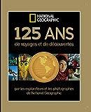 125 ans de voyages et de découvertes - Par les explorateurs et les photographes de National Géographic