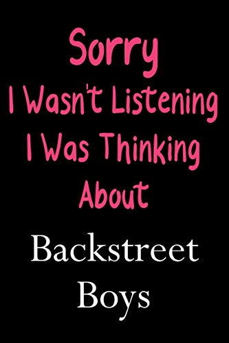 Sorry I Wasn't Listening I Was Thinking About Backstreet Boys: Lined Notebook / Journal / Diary, Great Gift idea for Ariana Grande Fans, Family, ... Father Day, Mother Day and Birthdays)