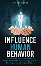 Influence Human Behavior: Techniques and Attributes to Understand the Psychology Behind Persuasion and Manipulation