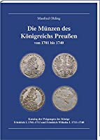 Die Muenzen des Koenigreichs Preussen 1701-1740: Katalog der Praegungen der Koenige Friedrich I. 1701-1713 und Friedrich Wilhelm I. 1713-1740