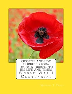 George Andrew Corbett (1885-1949): A Tribute to His Life and Times: World War I Centennial
