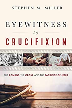Eyewitness to Crucifixion: The Romans, the Cross and the Sacrifice of Jesus by [Stephen M. Miller]