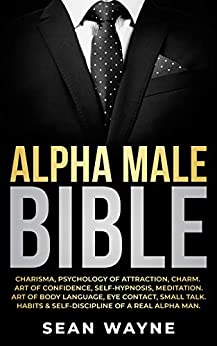 ALPHA MALE BIBLE: Charisma, Psychology of Attraction, Charm. Art of Confidence, Self-Hypnosis, Meditation. Art of Body Language, Eye Contact, Small Talk. Habits & Self-Discipline of a Real Alpha Man. by [Sean Wayne]