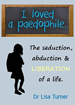 I Loved a Paedophile - The Seduction, Abduction and Liberation of a Life (English Edition) de [Lisa Turner]