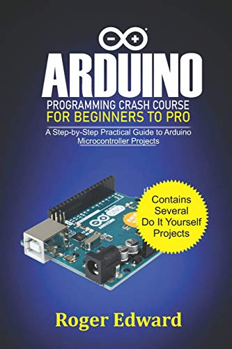 Arduino Programming Crash Course For Beginners To Pro: A Step by Step Practical Guide to Arduino Microcontroller Projects