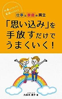 [久保木 惠子]の仕事と家庭の両立 「思い込み」を手放すだけでうまくいく!: 仕事はバリバリ 家庭はニコニコ
