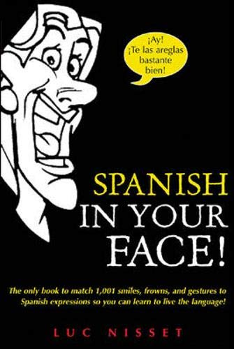 Spanish in Your Face!: The Only Book to Match 1,001 Smiles, Frowns,Laugh and Gestures So You Learn to Live the Language!