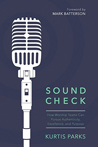 Sound Check: How Worship Teams Can Pursue Authenticity, Excellence, and Purpose