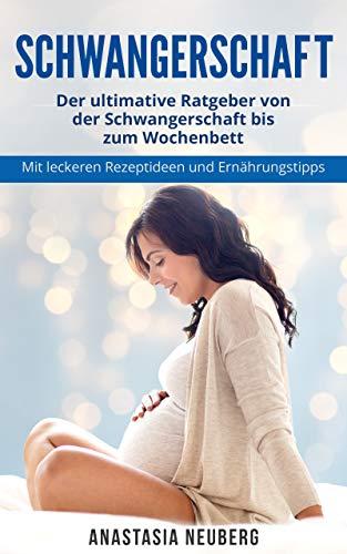 Schwangerschaft: Der ultimative Ratgeber von der Schwangerschaft bis zum Wochenbett. Mit leckeren Rezeptideen und Ernährungstipps