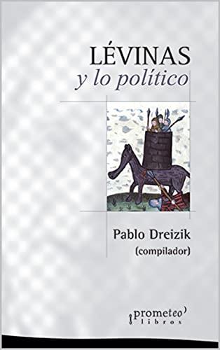 Levinas y lo político: Un abordaje al corazón de su obra (POLITICA, FILOSOFIA E HISTORIA; MARCOS TEORICOS SOCIALES Y LINEAS DE PENSAMIENTO nº 4) (Spanish Edition)