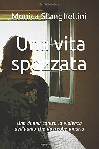 Una vita spezzata: Una donna contro la violenza dell'uomo che dovrebbe amarla