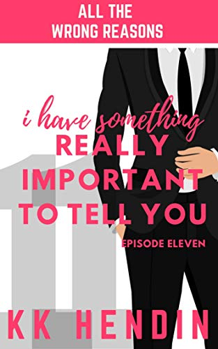 I Have Something Really Important To Tell You: All The Wrong Reasons Episode Eleven by [KK Hendin]