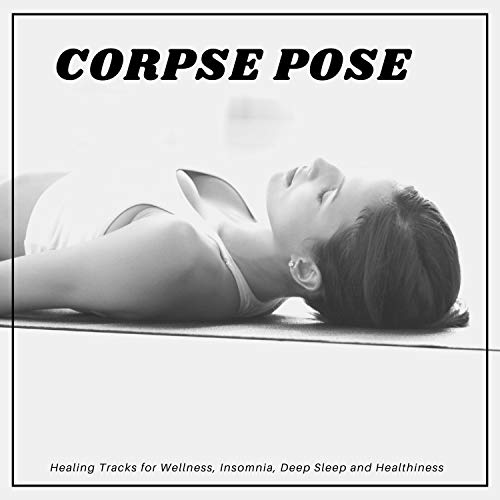 Corpse Pose - Healing Tracks For Wellness, Insomnia, Deep Sleep And Healthiness