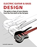 Electric Guitar and Bass Design: The guitar or bass of your dreams, from the first draft to the complete plan