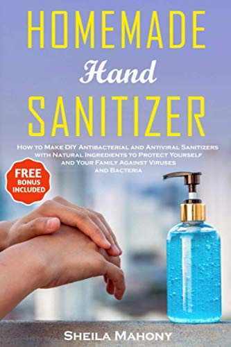 Homemade Hand Sanitizer: How to Make DIY Antibacterial and Antiviral Sanitizers with Natural Ingredients to Protect Yourself and Your Family Against Viruses and Bacteria (Homemade DIY Survival Kit)