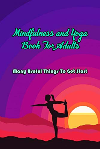 Mindfulness and Yoga Book For Adults: Many Useful Things To Get Start: Mindfulness and Yoga Book (English Edition)