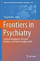 Frontiers in Psychiatry: Artificial Intelligence, Precision Medicine, and Other Paradigm Shifts (Advances in Experimental Medicine and Biology, 1192)