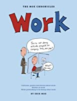 Work: Cartoons, Poems, and Stories About Work, Created at Work, While Pretending to Be Doing Other Work (Moe Chronicles)