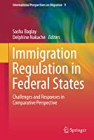 Immigration Regulation in Federal States: Challenges and Responses in Comparative Perspective (International Perspectives on Migration, 9)