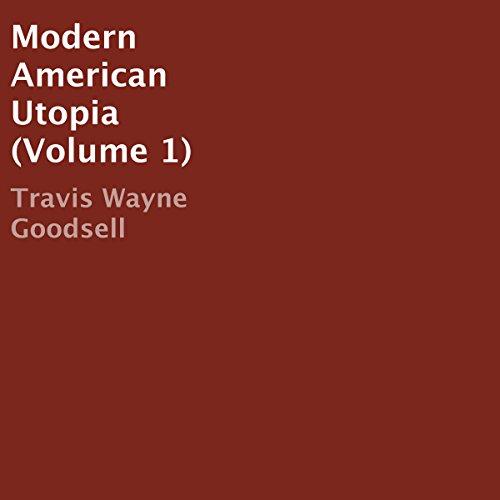 Modern American Utopia, Volume 1 Audiobook By Travis Wayne Goodsell cover art