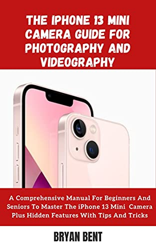 The Iphone 13 Mini Camera Guide for Photography and Videography: A Comprehensive Manual For Beginners And Seniors To Master The iPhone 13 Mini Camera Plus Hidden Features (English Edition)
