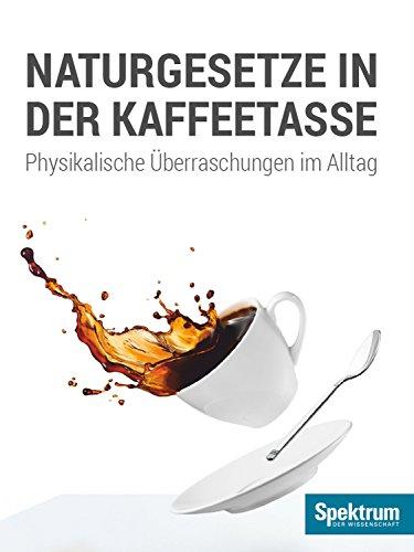 Naturgesetze in der Kaffeetasse: Physikalische Überraschungen im Alltag (Spektrum Spezial - Physik, Mathematik, Technik 20143)