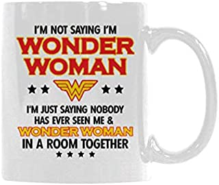 Funny Gift - Funny Woman Gift Cup - I'm Not Saying I'm Wonder Woman Coffee Mug,Tea Cup, Ceramic Material Mugs,White 11oz