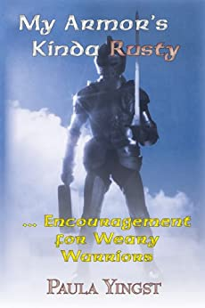 My Armor's Kinda Rusty ... Encouragement for Weary Warriors by [Paula Meiners Yingst]