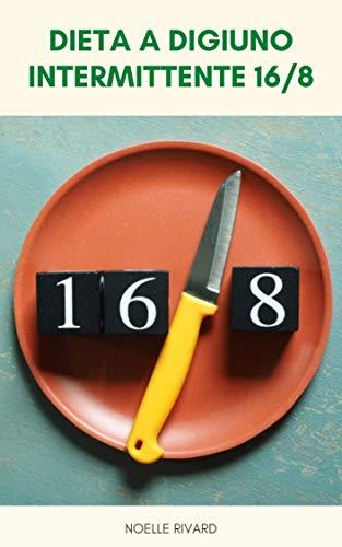 Dieta A Digiuno Intermittente 16/8 : Una Guida Per Principianti Al Digiuno Intermittente 16/8 Che Cosa È 16/8 Digiuno Intermittente ? - Vantaggi Del Digiuno Intermittente 16/8