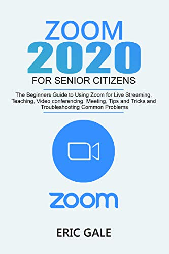 ZOOM 2020 FOR SENIOR CITIZENS: The Beginners Guide to Using Zoom for Live Streaming, Teaching, Video Conferencing, Meeting, Tips & Tricks, and Troubleshooting Common Problems. (English Edition)