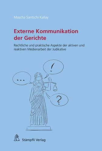 Externe Kommunikation der Gerichte: Rechtliche und praktische Aspekte der aktiven und reaktiven Medienarbeit der Judikative