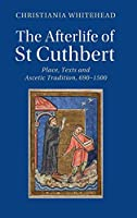 The Afterlife of St Cuthbert: Place, Texts and Ascetic Tradition, 690–1500 (Cambridge Studies in Medieval Literature)