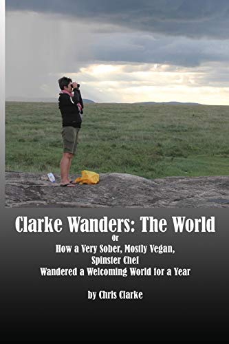 Clarke Wanders: The World: OR HOW A VERY SOBER, MOSTLY VEGAN, SPINSTER CHEF WANDERED A WELCOMING WORLD FOR A YEAR [Idioma Inglés]