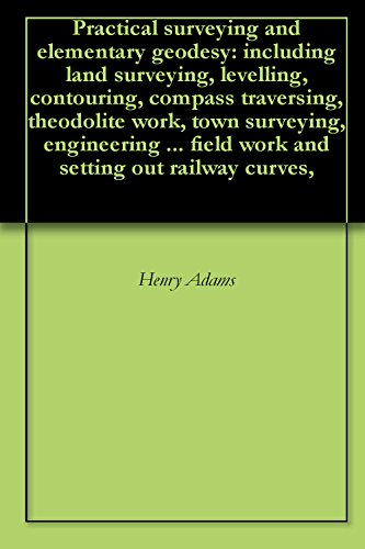 Practical surveying and elementary geodesy: including land surveying, levelling, contouring, compass traversing, theodolite work, town surveying, engineering ... field work and setting out railway curves,