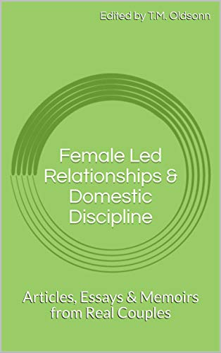 Female Led Relationships & Domestic Discipline: Articles, Essays & Memoirs from Real Couples (English Edition)