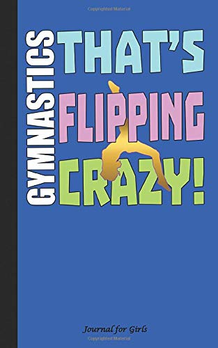 Gymnastics That's Flipping Crazy Journal for Girls: Cute for Floor Beam Vault or Bars Gymnast, 100 Lined Pages + 8 Blank (54 Sheets), 5