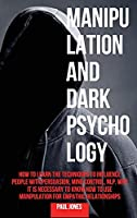 Manipulation and Dark Psychology: How to Learn the Techniques to Influence People with Persuasion, Mind Control, NLP. Why it is Necessary to Know How to Use Manipulation for Empathic Relationships