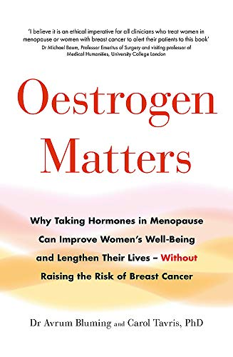 Oestrogen Matters: Why Taking Hormones in Menopause Can Improve Womens Well-Being and Lengthen Their Lives - Without Raising the Risk of Breast Cancer