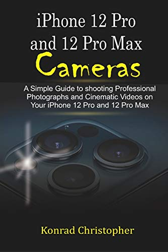 iPhone 12 Pro and 12 Pro Max Cameras: A Simple Guide to Shooting Professional photographs and Cinematic Videos on your iPhone 12 Pro and 12 Pro Max