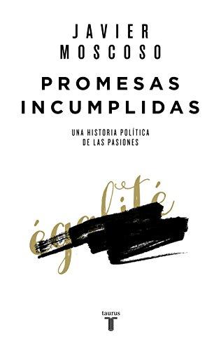 Promesas incumplidas: Una historia política de las pasiones