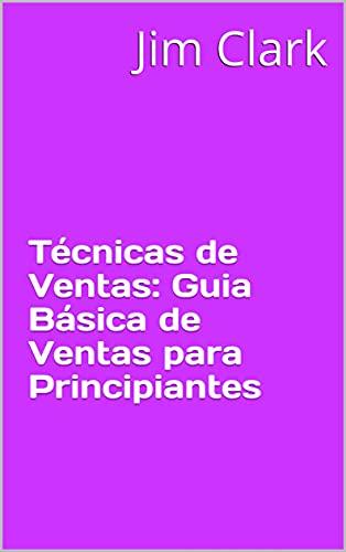 Técnicas de Ventas: Guia Básica de Ventas para Principiantes