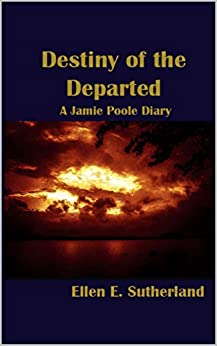 Destiny of the Departed: A Jamie Poole Diary (Jamie Poole Diaries Book 6) by [Ellen E. Sutherland]