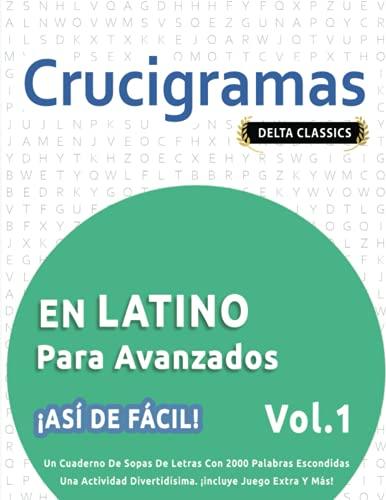 CRUCIGRAMAS EN LATINO PARA AVANZADOS - ¡ASÍ DE FÁCIL! - VOL.1 - DELTA CLASSICS - UN CUADERNO DE SOPAS DE LETRAS CON 2000 PALABRAS ESCONDIDAS - UNA ACTIVIDAD DIVERTIDÍSIMA. ¡INCLUYE JUEGO EXTRA Y MÁS!