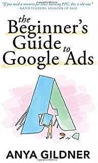 The Beginner's Guide To Google Ads: The Insider's Complete Resource For Everything PPC Agencies Won't Tell You, Second Edition 2019